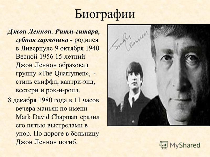Биографии Джон Леннон. Ритм-гитара, губная гармошка - родился в Ливерпуле 9 октября 1940 Весной 1956 15-летний Джон Леннон образовал группу «The Quarrymen», - стиль скиффл, кантри-энд, вестерн и рок-н-ролл. 8 декабря 1980 года в 11 часов вечера манья
