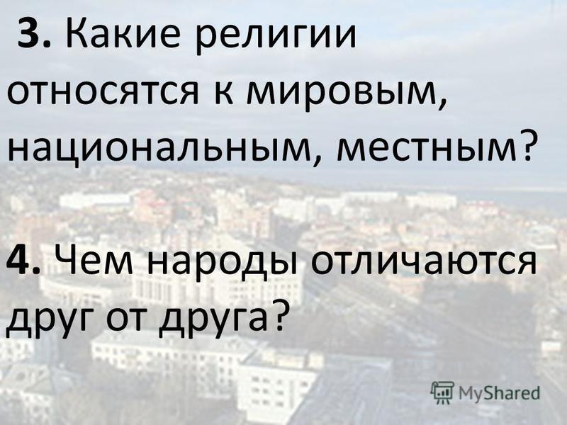 3. Какие религии относятся к мировым, национальным, местным? 4. Чем народы отличаются друг от друга?