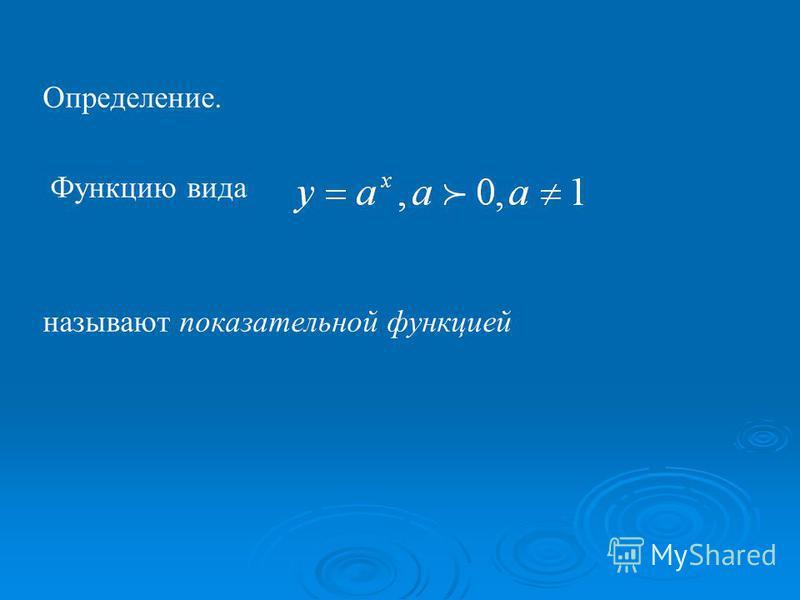 Определение. Функцию вида называют показательной функцией