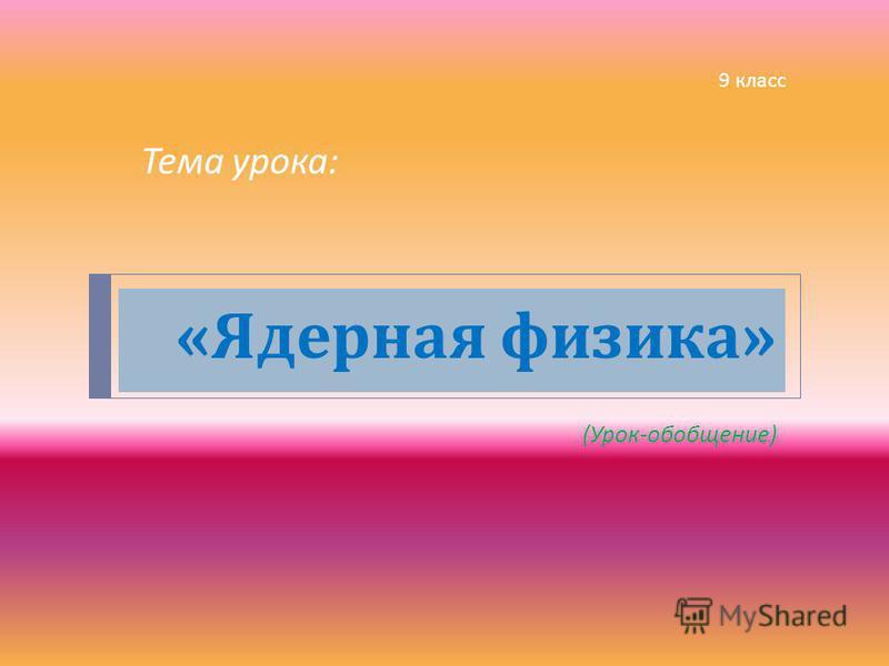 « Ядерная физика » ( Урок - обобщение ) Тема урока : 9 класс