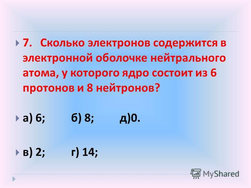 7. Сколько электронов содержится в электронной оболочке нейтрального атома, у которого ядро состоит из 6 протонов и 8 нейтронов ? а ) 6; б ) 8; д )0. в ) 2; г ) 14;