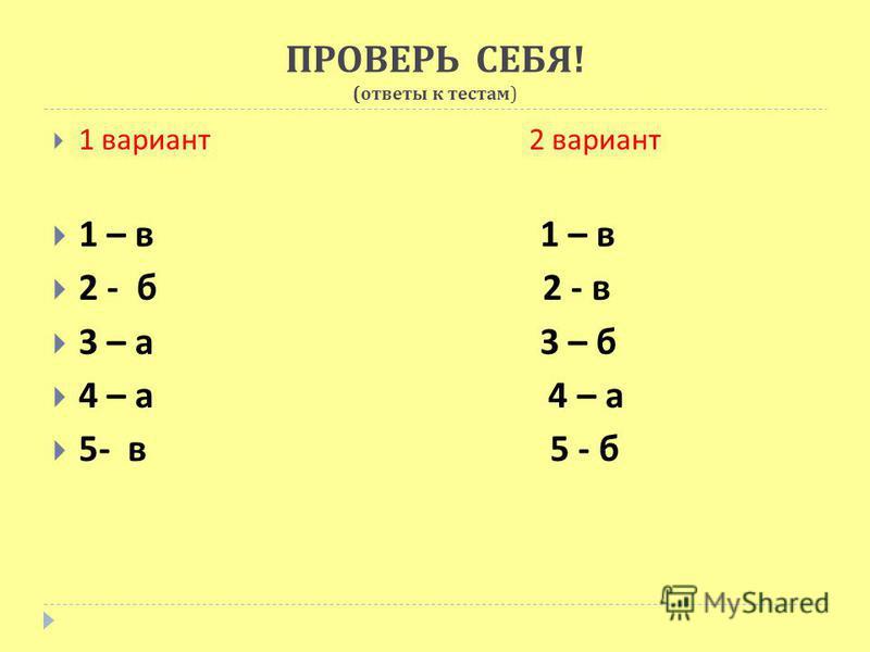 ПРОВЕРЬ СЕБЯ ! ( ответы к тестам ) 1 вариант 2 вариант 1 – в 1 – в 2 - б 2 - в 3 – а 3 – б 4 – а 4 – а 5- в 5 - б
