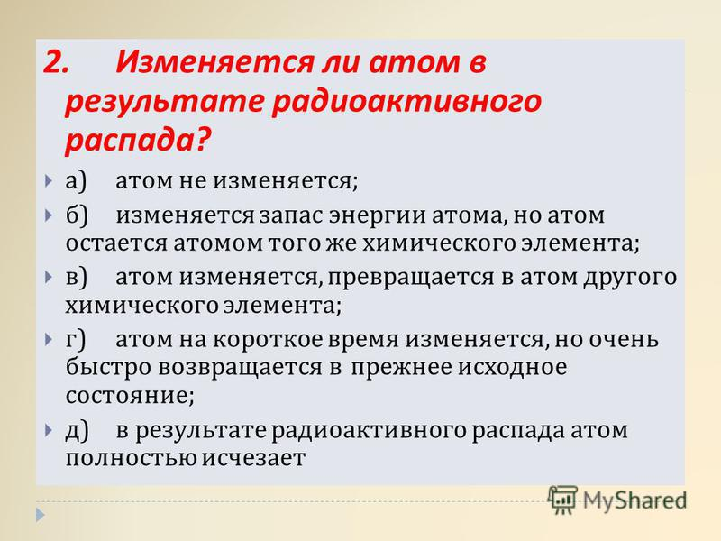 2. Изменяется ли атом в результате радиоактивного распада ? а ) атом не изменяется ; б ) изменяется запас энергии атома, но атом остается атомом того же химического элемента ; в ) атом изменяется, превращается в атом другого химического элемента ; г