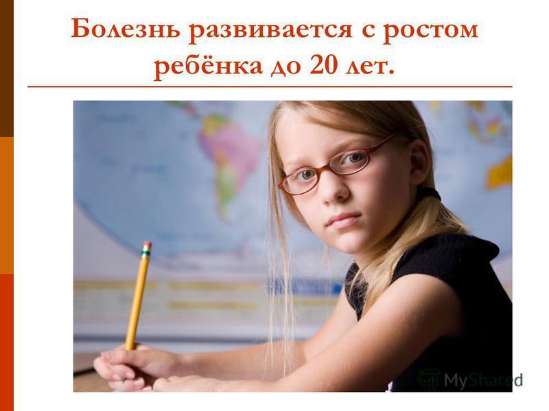Болезнь развивается с ростом ребёнка до 20 лет.