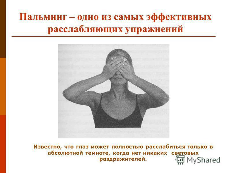 Пальминг – одно из самых эффективных расслабляющих упражнений Известно, что глаз может полностью расслабиться только в абсолютной темноте, когда нет никаких световых раздражителей.