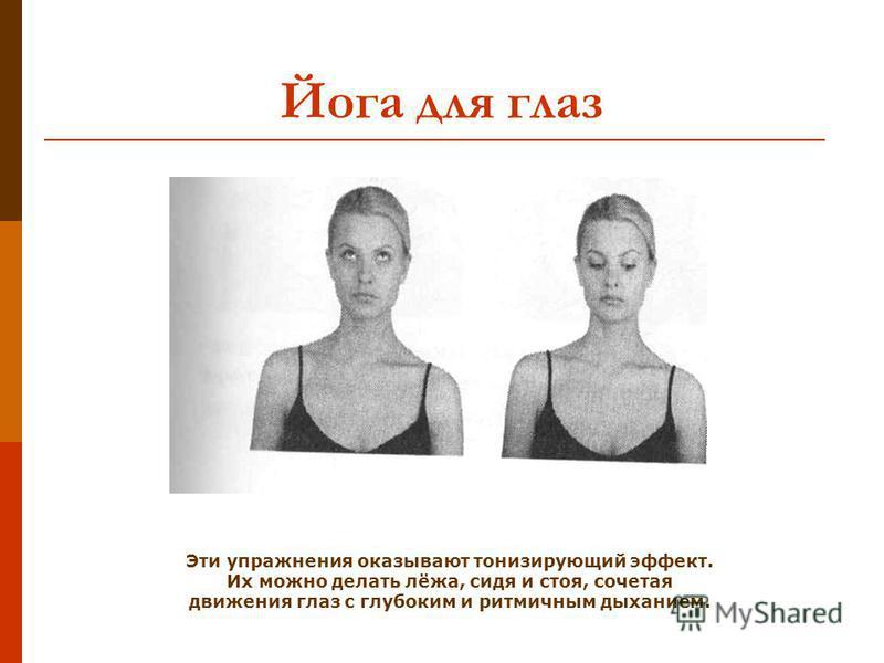 Йога для глаз Эти упражнения оказывают тонизирующий эффект. Их можно делать лёжа, сидя и стоя, сочетая движения глаз с глубоким и ритмичным дыханием.