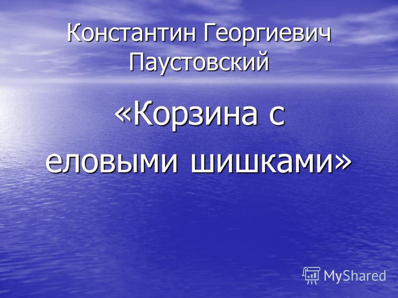 Константин Георгиевич Паустовский «Корзина с еловыми шишками»