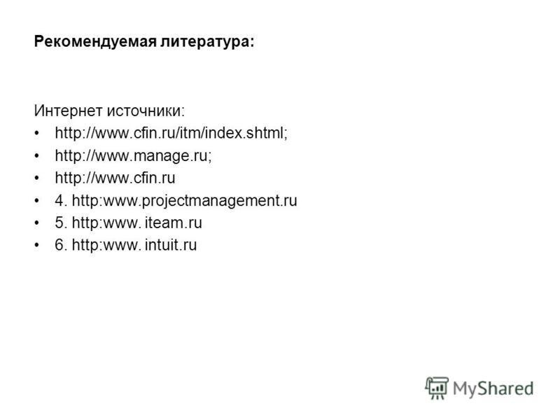 Рекомендуемая литература: Интернет источники: http://www.cfin.ru/itm/index.shtml; http://www.manage.ru; http://www.cfin.ru 4. http:www.projectmanagement.ru 5. http:www. iteam.ru 6. http:www. intuit.ru