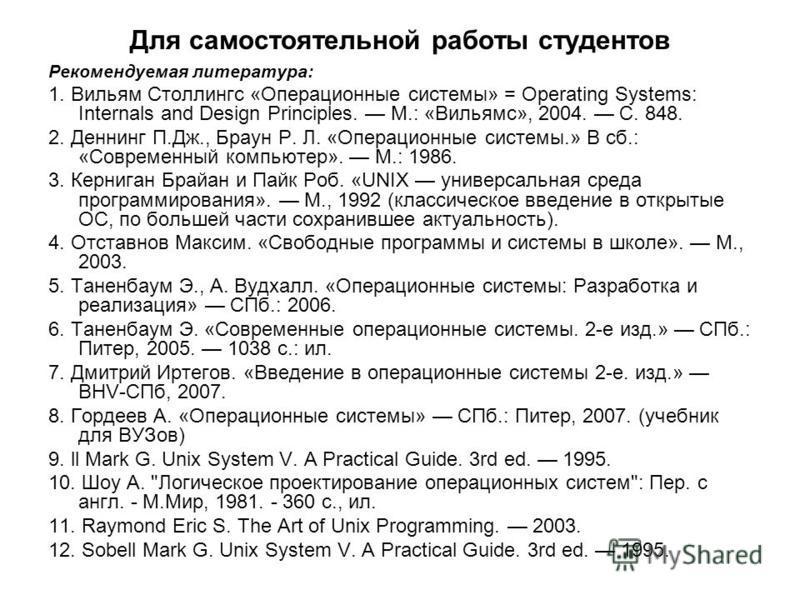 Для самостоятельной работы студентов Рекомендуемая литература: 1. Вильям Столлингс «Операционные системы» = Operating Systems: Internals and Design Principles. М.: «Вильямс», 2004. С. 848. 2. Деннинг П.Дж., Браун Р. Л. «Операционные системы.» В сб.: