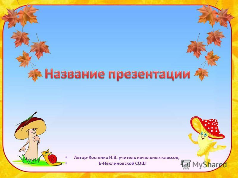 Автор-Костенко Н.В. учитель начальных классов, Б-Неклиновской СОШ