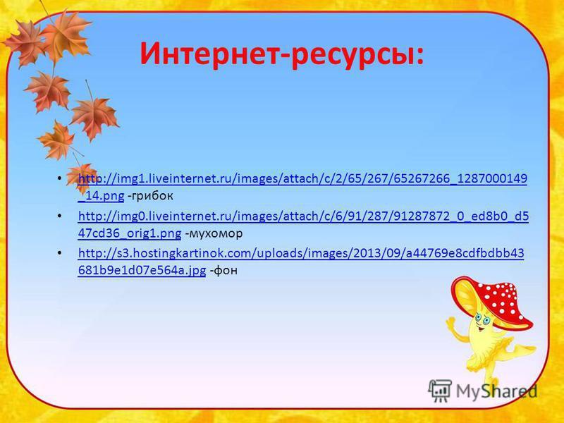 Интернет-ресурсы: http://img1.liveinternet.ru/images/attach/c/2/65/267/65267266_1287000149 _14. png -грибок http://img1.liveinternet.ru/images/attach/c/2/65/267/65267266_1287000149 _14. png http://img0.liveinternet.ru/images/attach/c/6/91/287/9128787