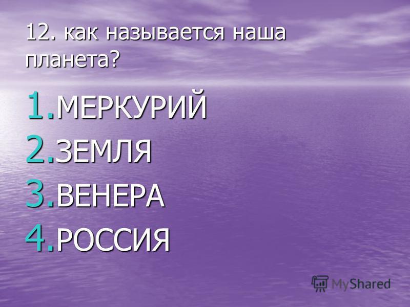 12. как называется наша планета? 1. МЕРКУРИЙ 2. ЗЕМЛЯ 3. ВЕНЕРА 4. РОССИЯ