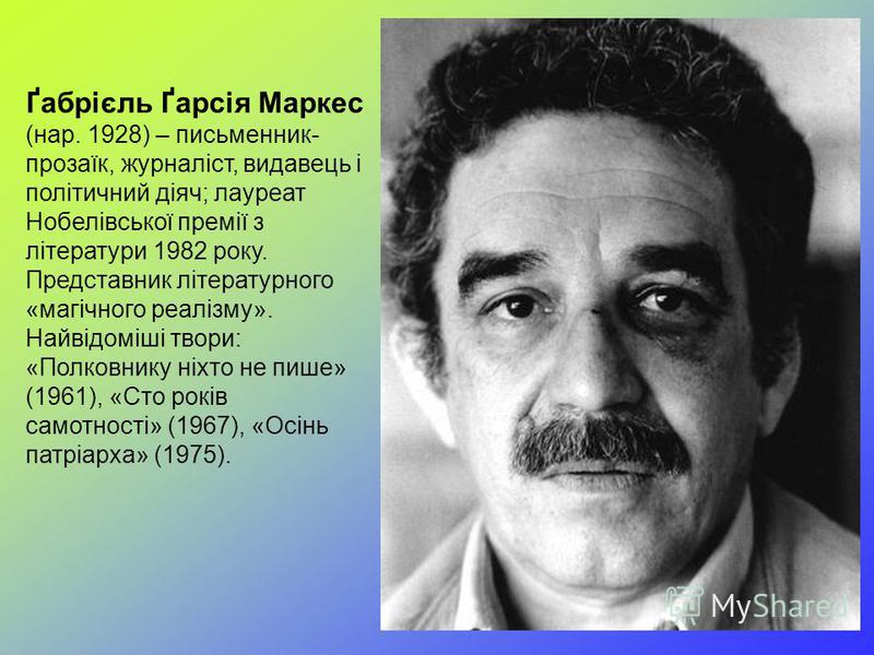 Ґабрієль Ґарсія Маркес (нар. 1928) – письменник- прозаїк, журналіст, видавець і політичний діяч; лауреат Нобелівської премії з літератури 1982 року. Представник літературного «магічного реалізму». Найвідоміші твори: «Полковнику ніхто не пише» (1961),