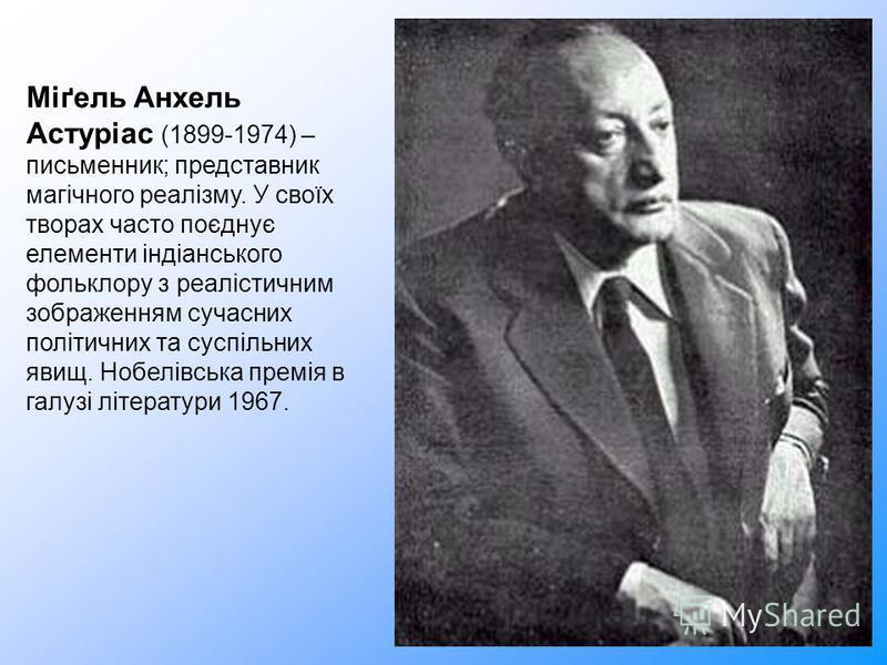 Міґель Анхель Астуріас (1899-1974) – письменник; представник магічного реалізму. У своїх творах часто поєднує елементи індіанського фольклору з реалістичним зображенням сучасних політичних та суспільних явищ. Нобелівська премія в галузі літератури 19