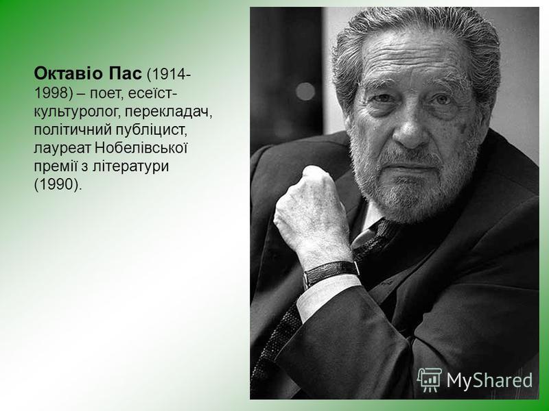 Октавіо Пас (1914- 1998) – поет, есеїст- культуролог, перекладач, політичний публіцист, лауреат Нобелівської премії з літератури (1990).