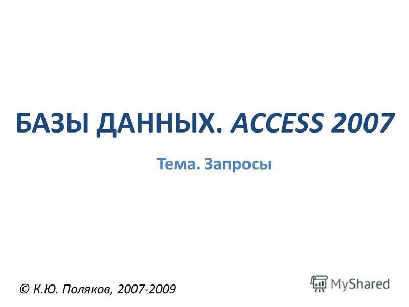 БАЗЫ ДАННЫХ. ACCESS 2007 © К.Ю. Поляков, 2007-2009 Тема. Запросы