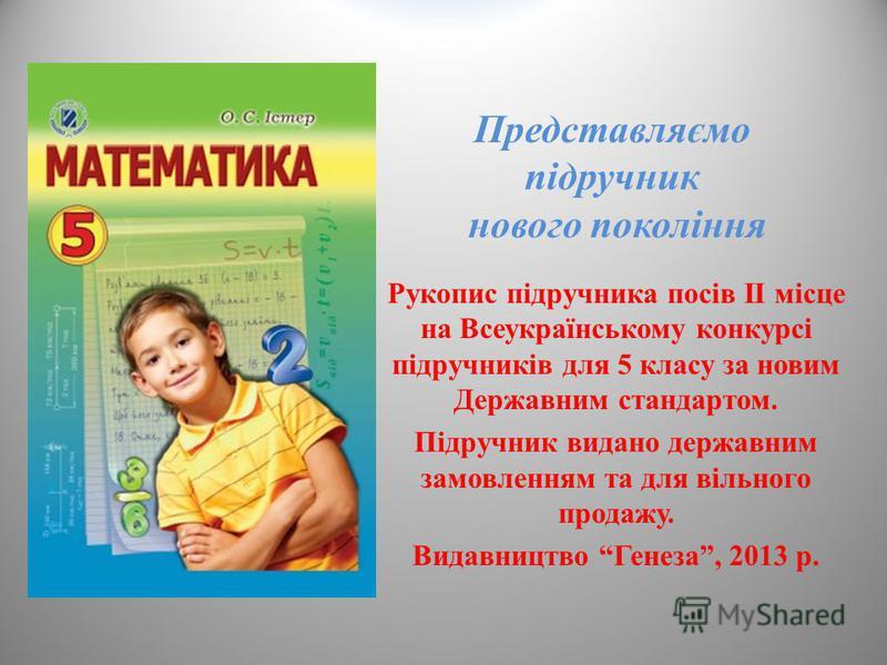 Представляємо підручник нового покоління Рукопис підручника посів II місце на Всеукраїнському конкурсі підручників для 5 класу за новим Державним стандартом. Підручник видано державним замовленням та для вільного продажу. Видавництво Генеза, 2013 р.