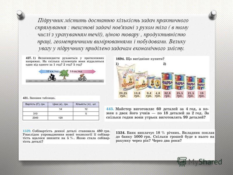 Підручник містить достатню кількість задач практичного спрямування : текстові задачі пов'язані з рухом тіла ( в тому числі з урахуванням течії), ціною товару, продуктивністю праці, геометричними вимірюваннями і побудовами. Велику увагу у підручнику п