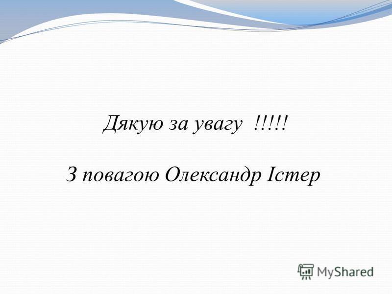 Дякую за увагу !!!!! З повагою Олександр Істер