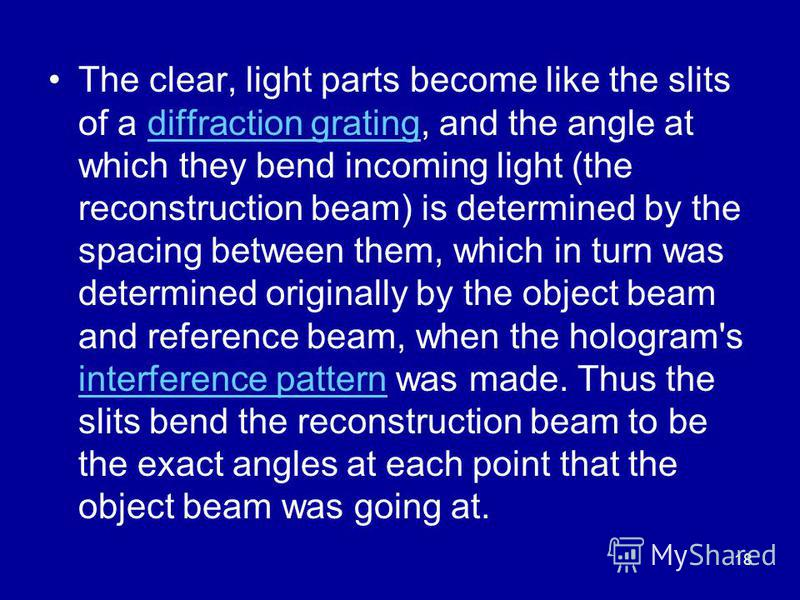 18 The clear, light parts become like the slits of a diffraction grating, and the angle at which they bend incoming light (the reconstruction beam) is determined by the spacing between them, which in turn was determined originally by the object beam