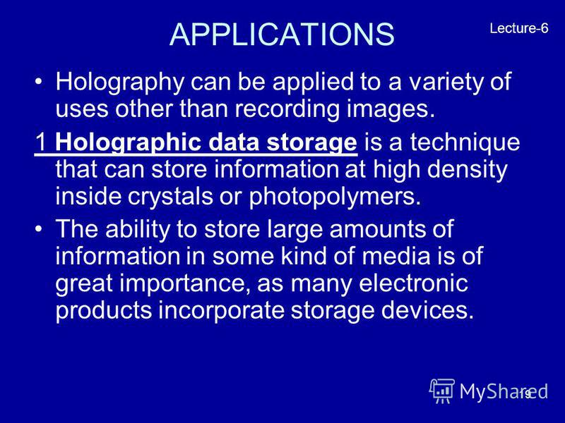 19 APPLICATIONS Holography can be applied to a variety of uses other than recording images. 1 Holographic data storage is a technique that can store information at high density inside crystals or photopolymers. The ability to store large amounts of i