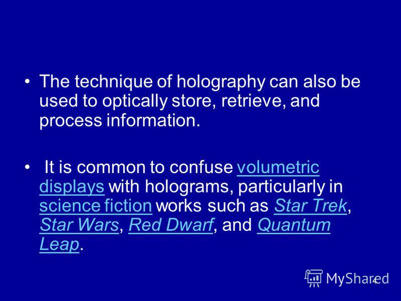 4 The technique of holography can also be used to optically store, retrieve, and process information. It is common to confuse volumetric displays with holograms, particularly in science fiction works such as Star Trek, Star Wars, Red Dwarf, and Quant