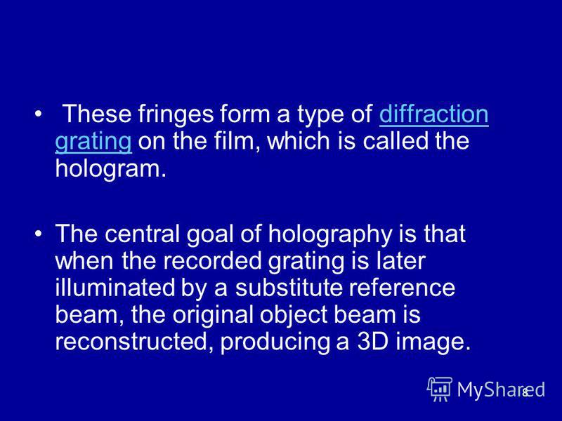 8 These fringes form a type of diffraction grating on the film, which is called the hologram.diffraction grating The central goal of holography is that when the recorded grating is later illuminated by a substitute reference beam, the original object