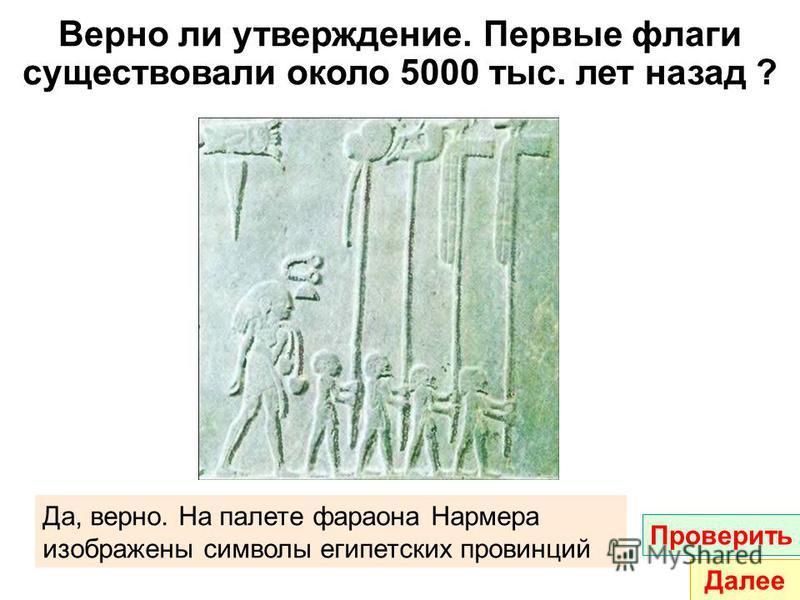 Верно ли утверждение. Первые флаги существовали около 5000 тыс. лет назад ? Да, верно. На палете фараона Нармера изображены символы египетских провинций Проверить Далее