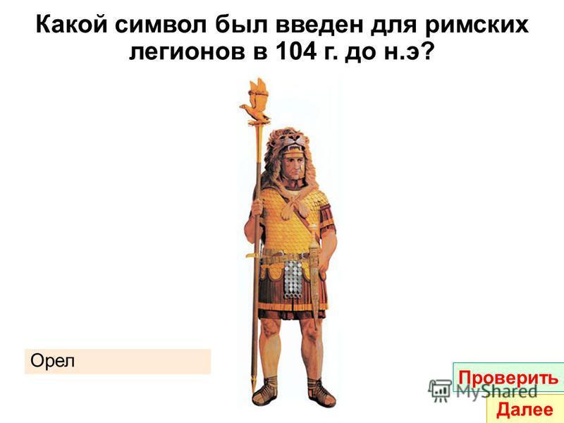 Какой символ был введен для римских легионов в 104 г. до н.э? Орел Проверить Далее