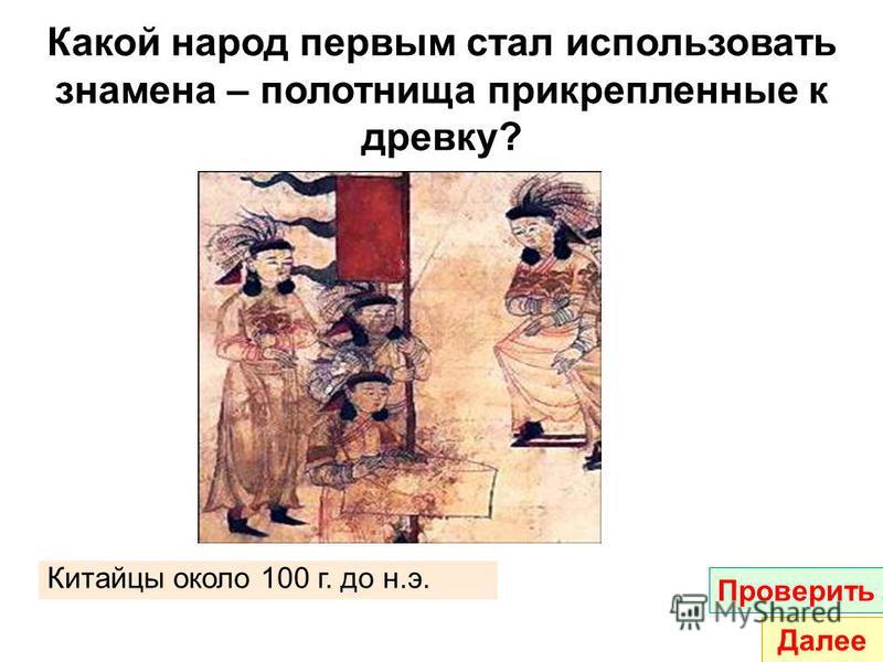 Какой народ первым стал использовать знамена – полотнища прикрепленные к древку? Китайцы около 100 г. до н.э. Проверить Далее