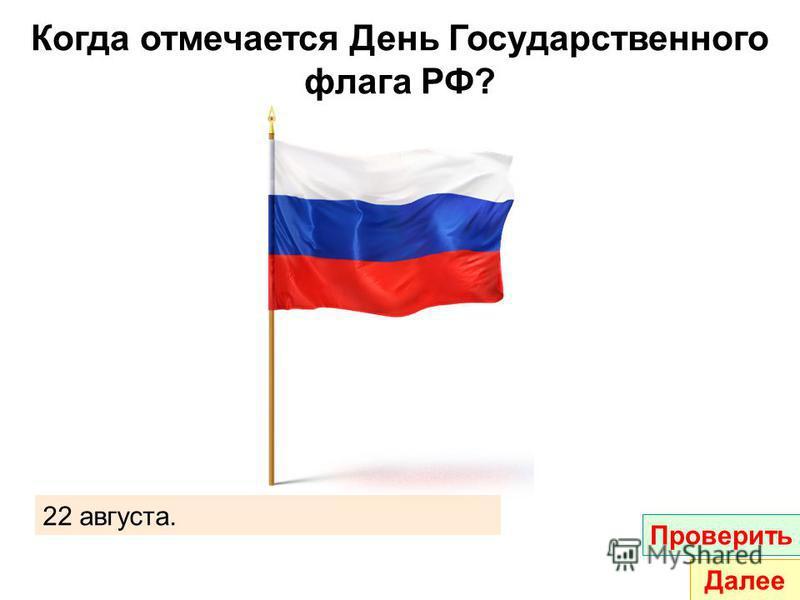 Когда отмечается День Государственного флага РФ? 22 августа. Проверить Далее