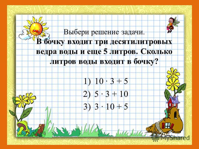 Выбери решение задачи. В бочку входит три десятилитровых ведра воды и еще 5 литров. Сколько литров воды входит в бочку? 1)10 · 3 + 5 2)5 · 3 + 10 3)3 · 10 + 5