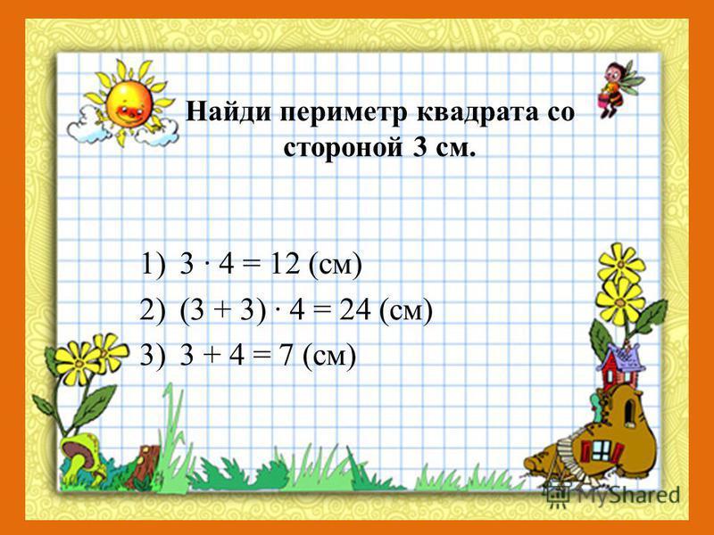Найди периметр квадрата со стороной 3 см. 1)3 · 4 = 12 (см) 2)(3 + 3) · 4 = 24 (см) 3)3 + 4 = 7 (см)
