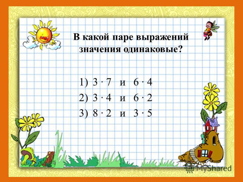 В какой паре выражений значения одинаковые? 1)3 · 7 и 6 · 4 2)3 · 4 и 6 · 2 3)8 · 2 и 3 · 5