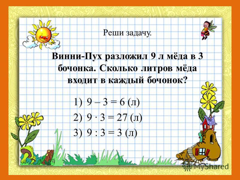 Реши задачу. Винни-Пух разложил 9 л мёда в 3 бочонка. Сколько литров мёда входит в каждый бочонок? 1)9 – 3 = 6 (л) 2)9 · 3 = 27 (л) 3)9 : 3 = 3 (л)