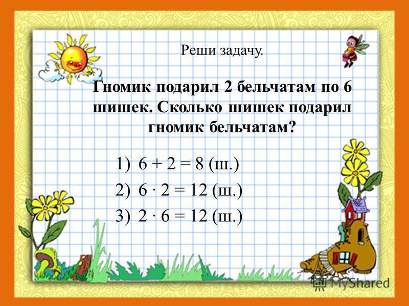 Реши задачу. Гномик подарил 2 бельчатам по 6 шишек. Сколько шишек подарил гномик бельчатам? 1)6 + 2 = 8 (ш.) 2)6 · 2 = 12 (ш.) 3)2 · 6 = 12 (ш.)