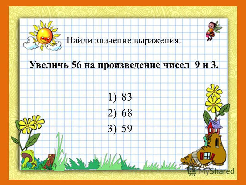 Найди значение выражения. Увеличь 56 на произведение чисел 9 и 3. 1)83 2)68 3)59