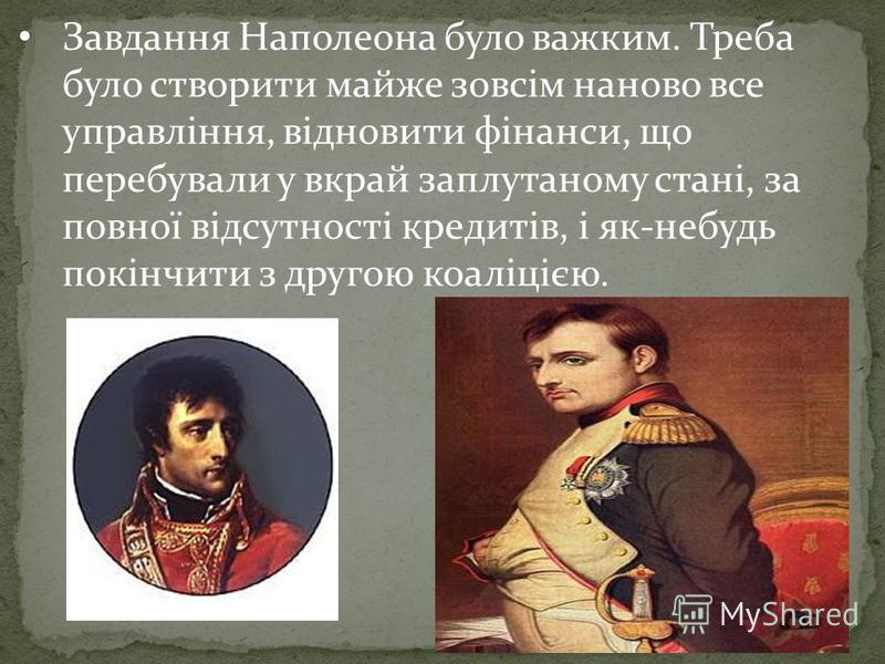 Завдання Наполеона було важким. Треба було створити майже зовсім наново все управління, відновити фінанси, що перебували у вкрай заплутаному стані, за повної відсутності кредитів, і як-небудь покінчити з другою коаліцією.