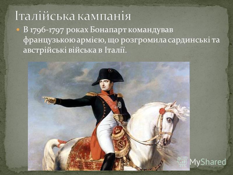 В 1796-1797 роках Бонапарт командував французькою армією, що розгромила сардинські та австрійські війська в Італії.
