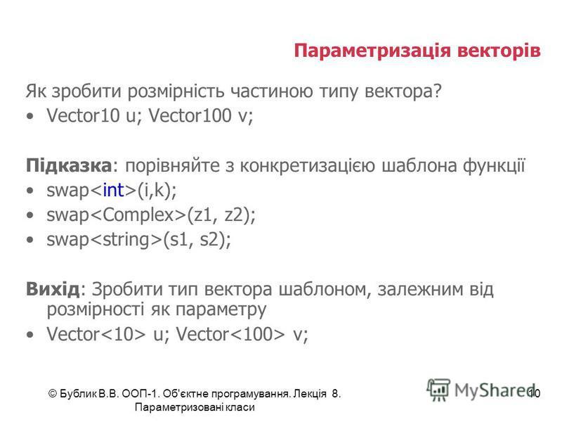 © Бублик В.В. ООП-1. Об'єктне програмування. Лекція 8. Параметризовані класи 10 Параметризація векторів Як зробити розмірність частиною типу вектора? Vector10 u; Vector100 v; Підказка: порівняйте з конкретизацією шаблона функції swap (i,k); swap (z1,