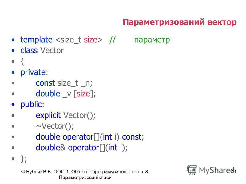 © Бублик В.В. ООП-1. Об'єктне програмування. Лекція 8. Параметризовані класи 11 Параметризований вектор template //параметр class Vector { private: const size_t _n; double _v [size]; public: explicit Vector(); ~Vector(); double operator[](int i) cons