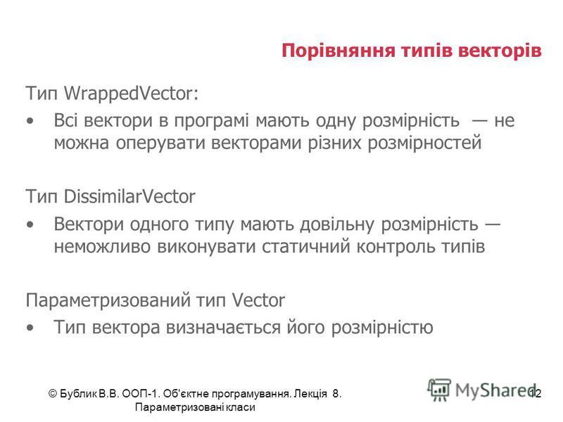 © Бублик В.В. ООП-1. Об'єктне програмування. Лекція 8. Параметризовані класи 12 Порівняння типів векторів Тип WrappedVector: Всі вектори в програмі мають одну розмірність не можна оперувати векторами різних розмірностей Тип DissimilarVector Вектори о