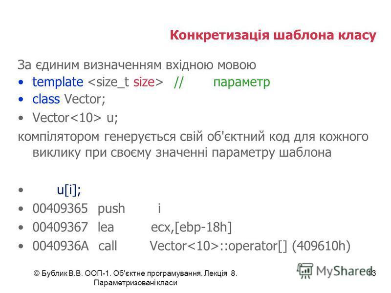 Конкретизація шаблона класу За єдиним визначенням вхідною мовою template //параметр class Vector; Vector u; компілятором генерується свій об'єктний код для кожного виклику при своєму значенні параметру шаблона u[i]; 00409365 push i 00409367 lea ecx,[