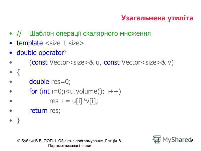 © Бублик В.В. ООП-1. Об'єктне програмування. Лекція 8. Параметризовані класи 16 Узагальнена утиліта //Шаблон операції скалярного множення template double operator* (const Vector & u, const Vector & v) { double res=0; for (int i=0;i<u.volume(); i++) r