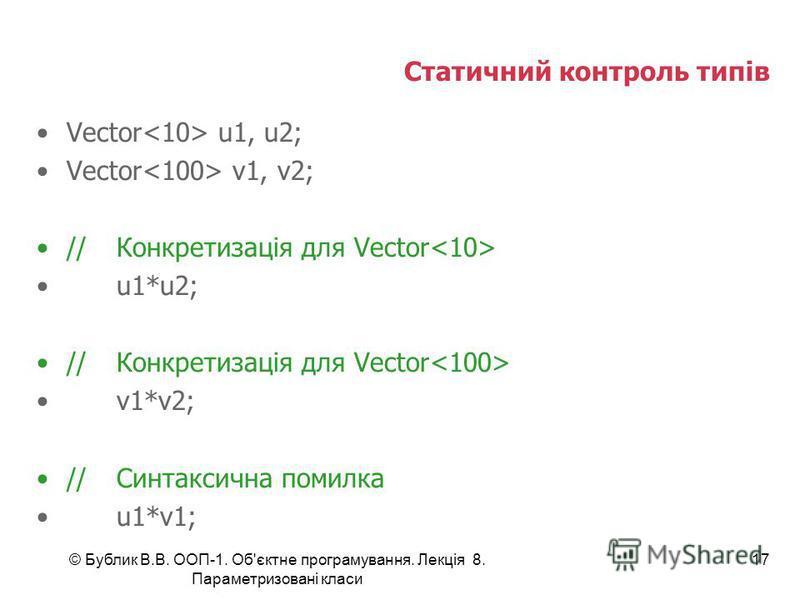 © Бублик В.В. ООП-1. Об'єктне програмування. Лекція 8. Параметризовані класи 17 Статичний контроль типів Vector u1, u2; Vector v1, v2; //Конкретизація для Vector u1*u2; //Конкретизація для Vector v1*v2; //Синтаксична помилка u1*v1;