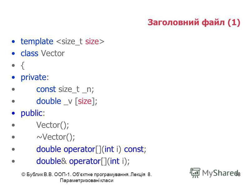 © Бублик В.В. ООП-1. Об'єктне програмування. Лекція 8. Параметризовані класи 18 Заголовний файл (1) template class Vector { private: const size_t _n; double _v [size]; public: Vector(); ~Vector(); double operator[](int i) const; double& operator[](in