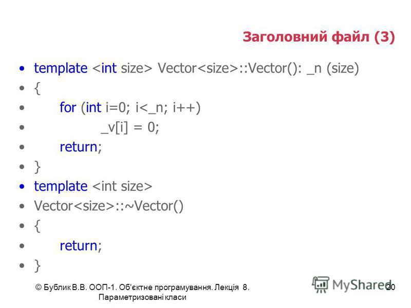 © Бублик В.В. ООП-1. Об'єктне програмування. Лекція 8. Параметризовані класи 20 Заголовний файл (3) template Vector ::Vector(): _n (size) { for (int i=0; i<_n; i++) _v[i] = 0; return; } template Vector ::~Vector() { return; }