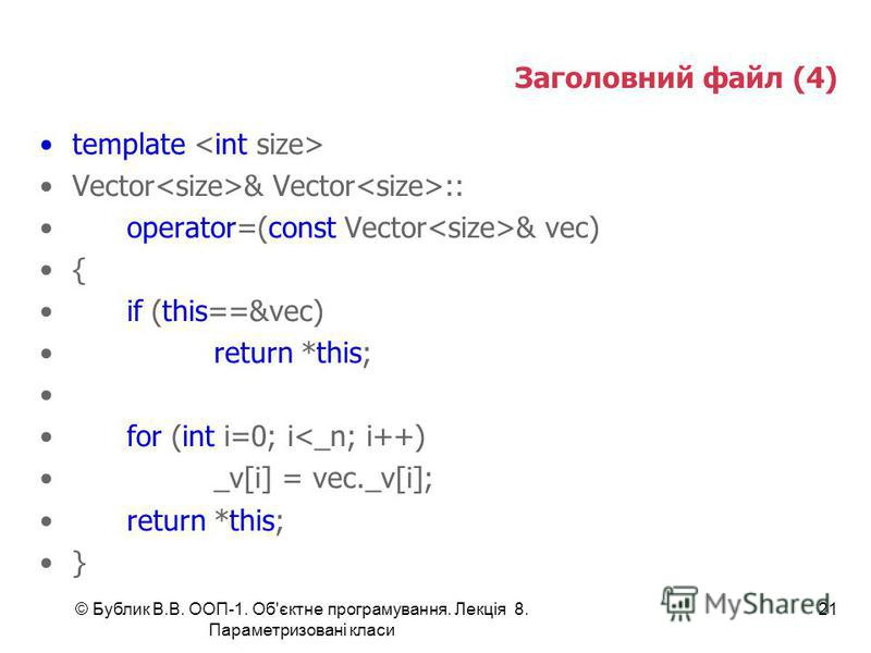 © Бублик В.В. ООП-1. Об'єктне програмування. Лекція 8. Параметризовані класи 21 Заголовний файл (4) template Vector & Vector :: operator=(const Vector & vec) { if (this==&vec) return *this; for (int i=0; i<_n; i++) _v[i] = vec._v[i]; return *this; }