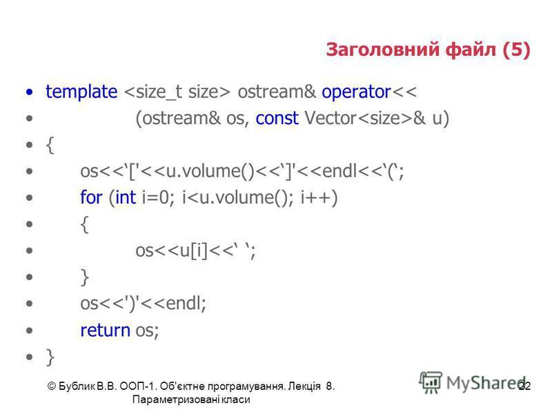© Бублик В.В. ООП-1. Об'єктне програмування. Лекція 8. Параметризовані класи 22 Заголовний файл (5) template ostream& operator<< (ostream& os, const Vector & u) { os<<['<<u.volume()<<]'<<endl<<(; for (int i=0; i<u.volume(); i++) { os<<u[i]<< ; } os<<
