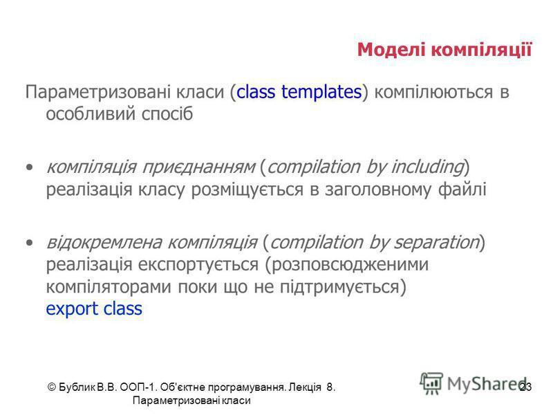 © Бублик В.В. ООП-1. Об'єктне програмування. Лекція 8. Параметризовані класи 23 Моделі компіляції Параметризовані класи (class templates) компілюються в особливий спосіб компіляція приєднанням (compilation by including) реалізація класу розміщується